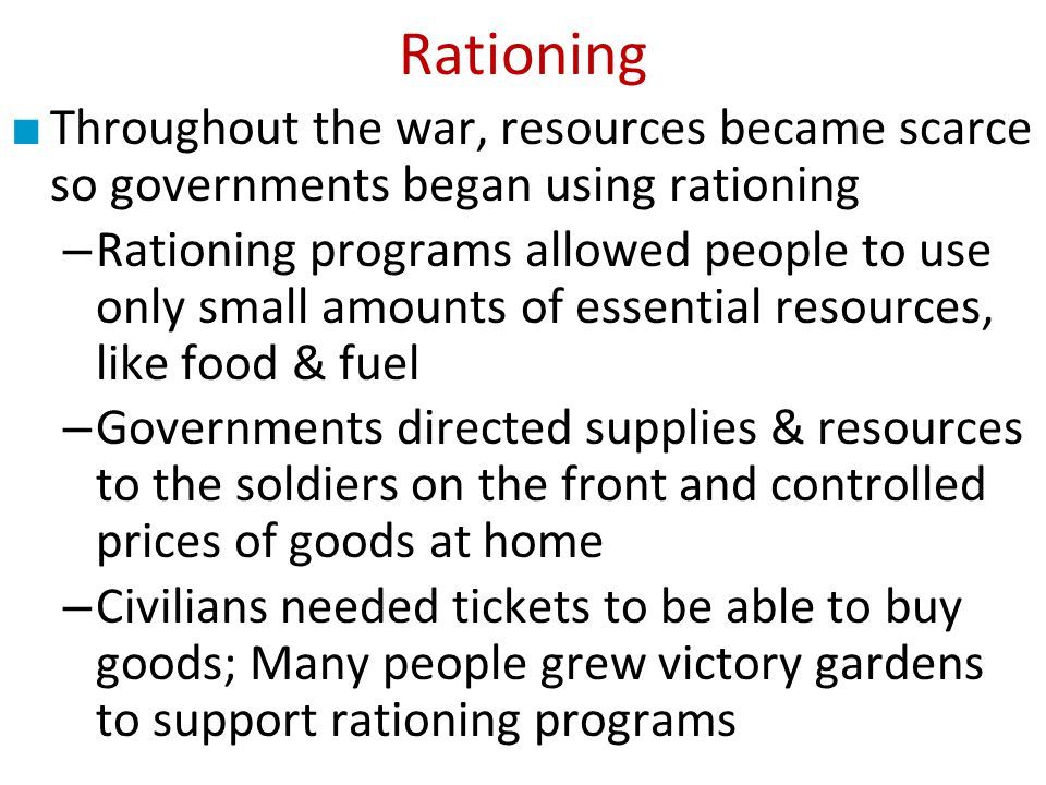 Rationing Throughout the war, resources became scarce so governments began using rationing.