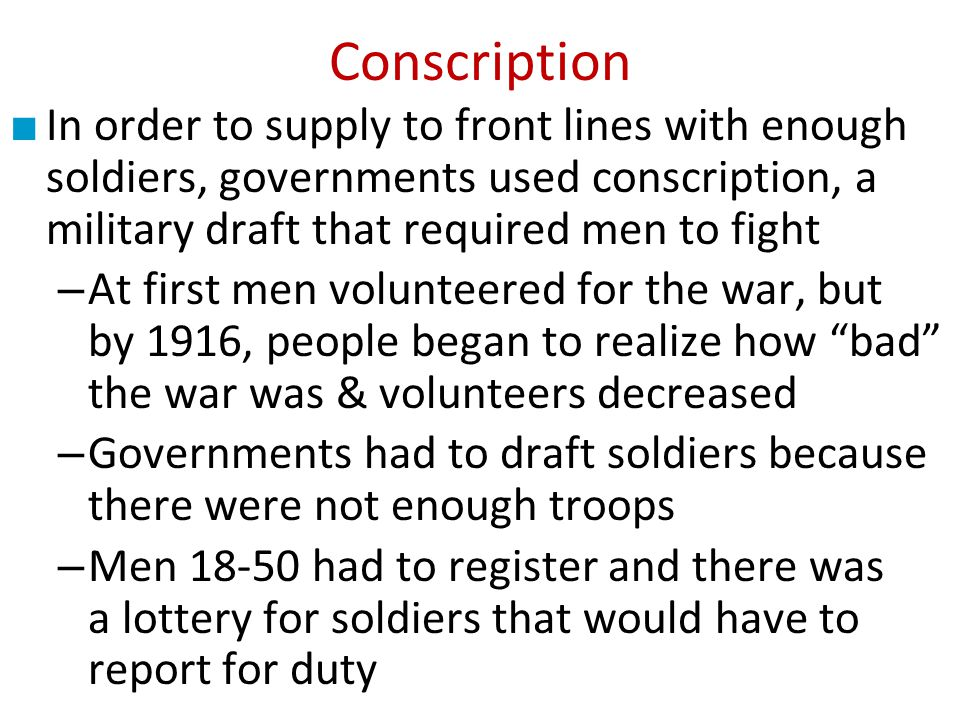 Conscription In order to supply to front lines with enough soldiers, governments used conscription, a military draft that required men to fight.