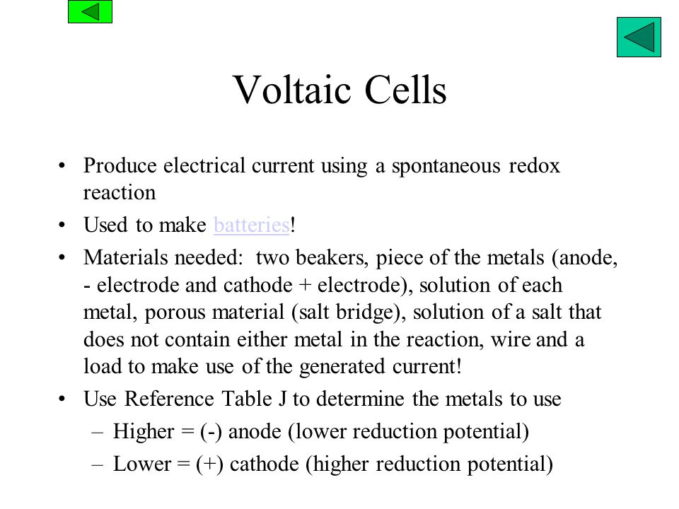 Voltaic Cells Produce electrical current using a spontaneous redox reaction. Used to make batteries!
