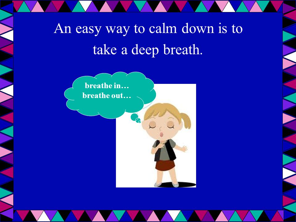 An easy way to calm down is to take a deep breath.