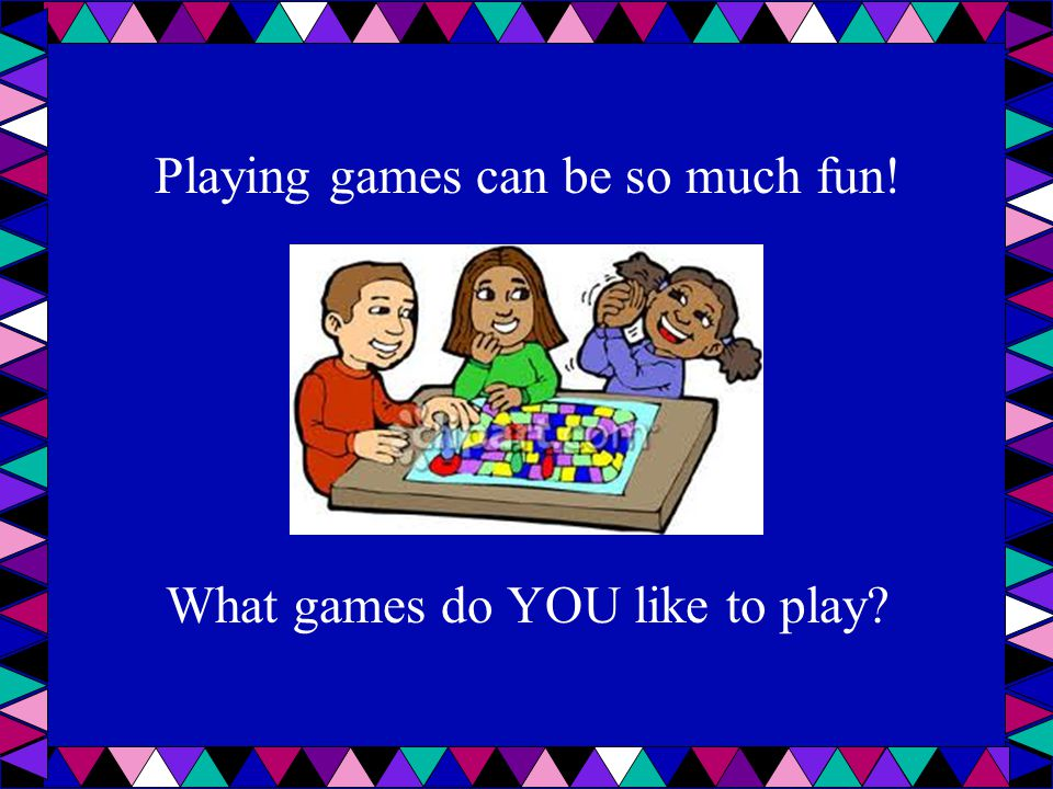 Playing games can be so much fun! What games do YOU like to play