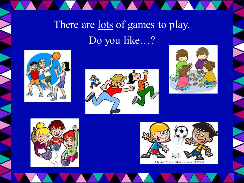 There are lots of games to play. Do you like…