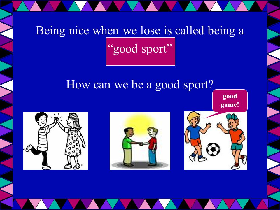 Being nice when we lose is called being a good sport How can we be a good sport
