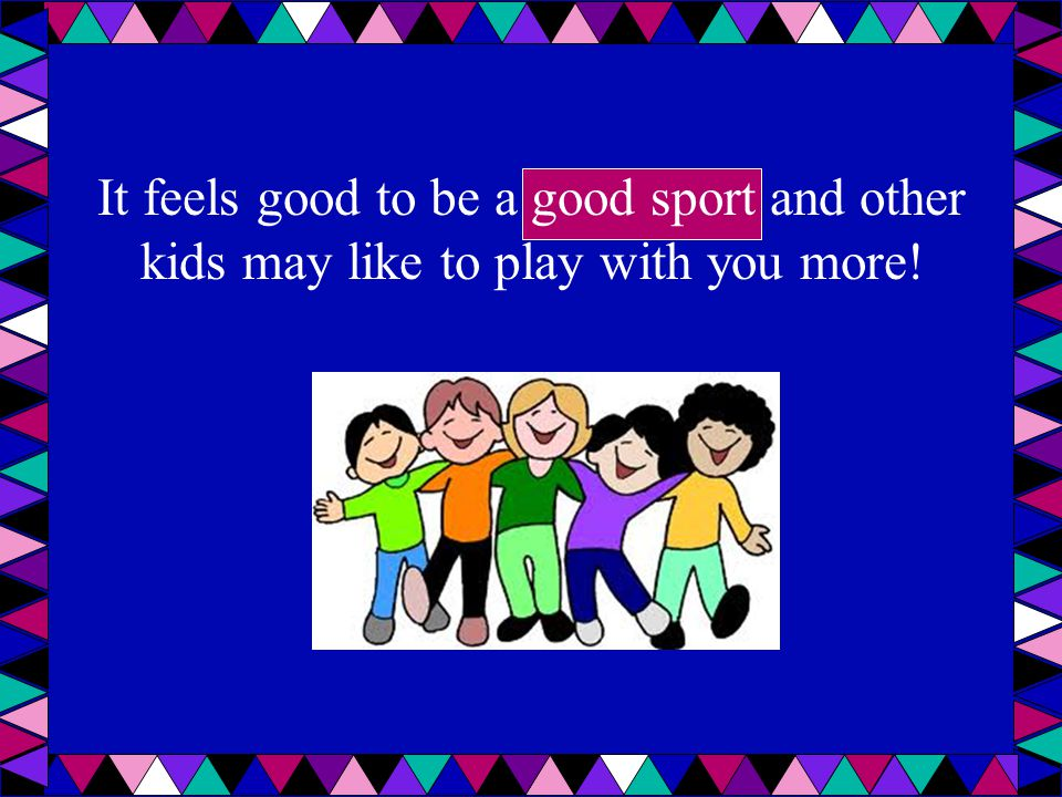 It feels good to be a good sport and other kids may like to play with you more!
