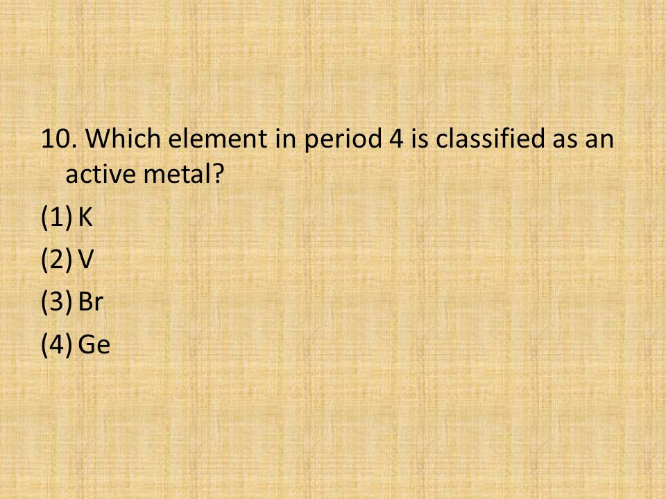 10. Which element in period 4 is classified as an active metal
