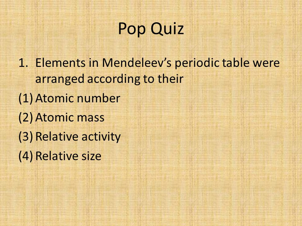 Pop Quiz Elements in Mendeleev's periodic table were arranged according to their. Atomic number. Atomic mass.
