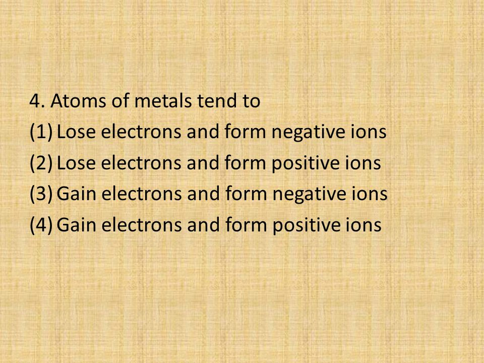 4. Atoms of metals tend to Lose electrons and form negative ions. Lose electrons and form positive ions.