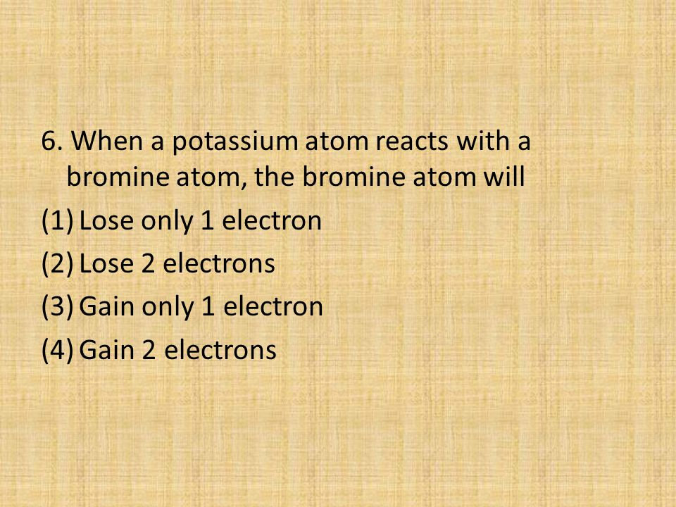 6. When a potassium atom reacts with a bromine atom, the bromine atom will
