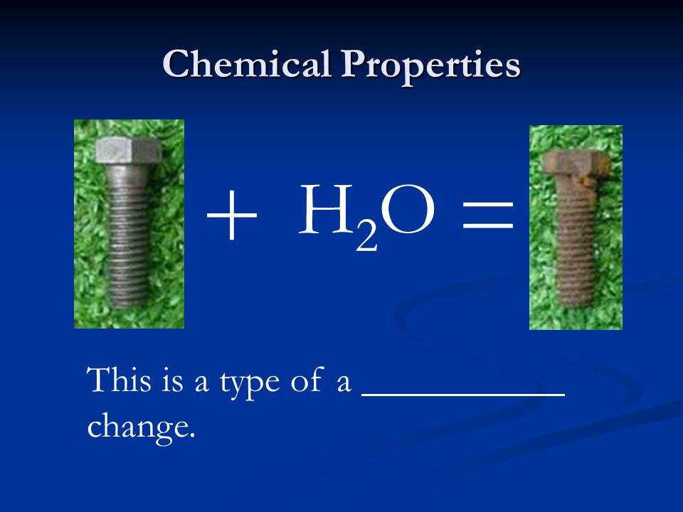 Chemical Properties + = H2O This is a type of a change. chemical