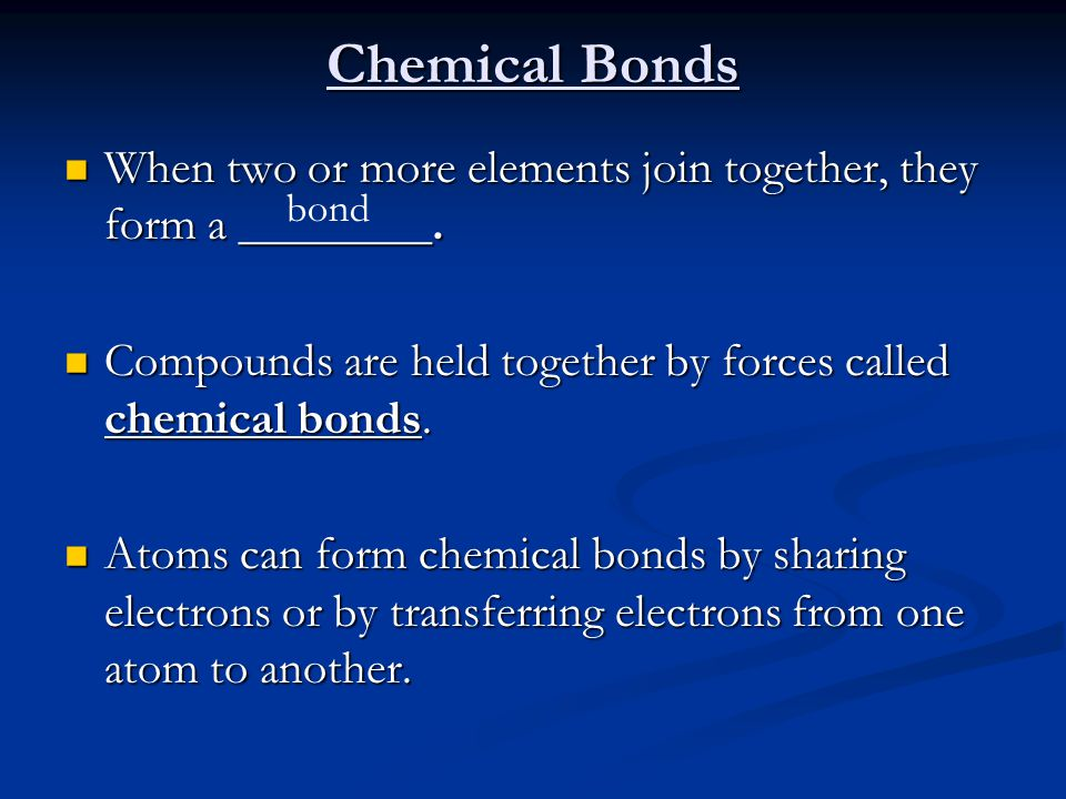 Chemical Bonds When two or more elements join together, they form a ________. Compounds are held together by forces called chemical bonds.
