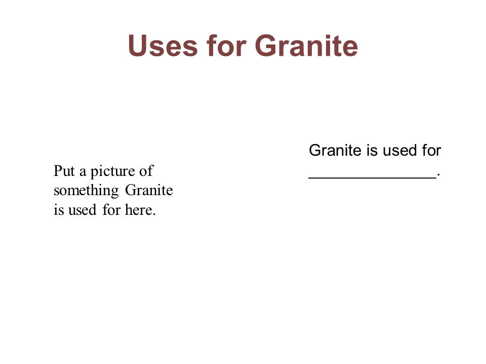 Uses for Granite Granite is used for ______________.