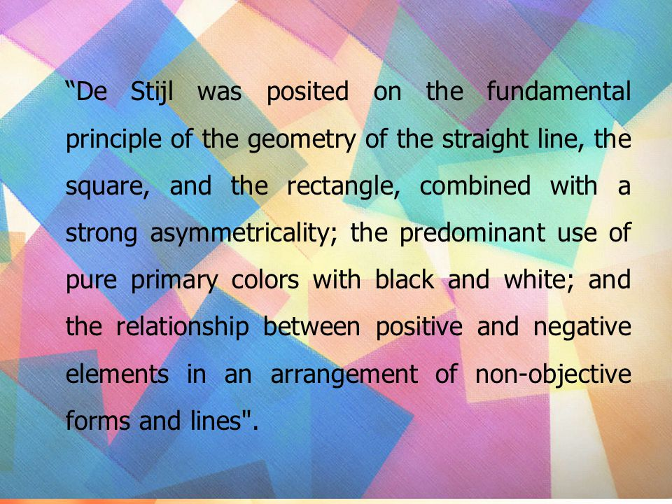 De Stijl was posited on the fundamental principle of the geometry of the straight line, the square, and the rectangle, combined with a strong asymmetricality; the predominant use of pure primary colors with black and white; and the relationship between positive and negative elements in an arrangement of non-objective forms and lines .