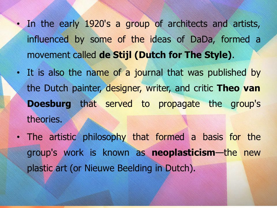 In the early 1920 s a group of architects and artists, influenced by some of the ideas of DaDa, formed a movement called de Stijl (Dutch for The Style).