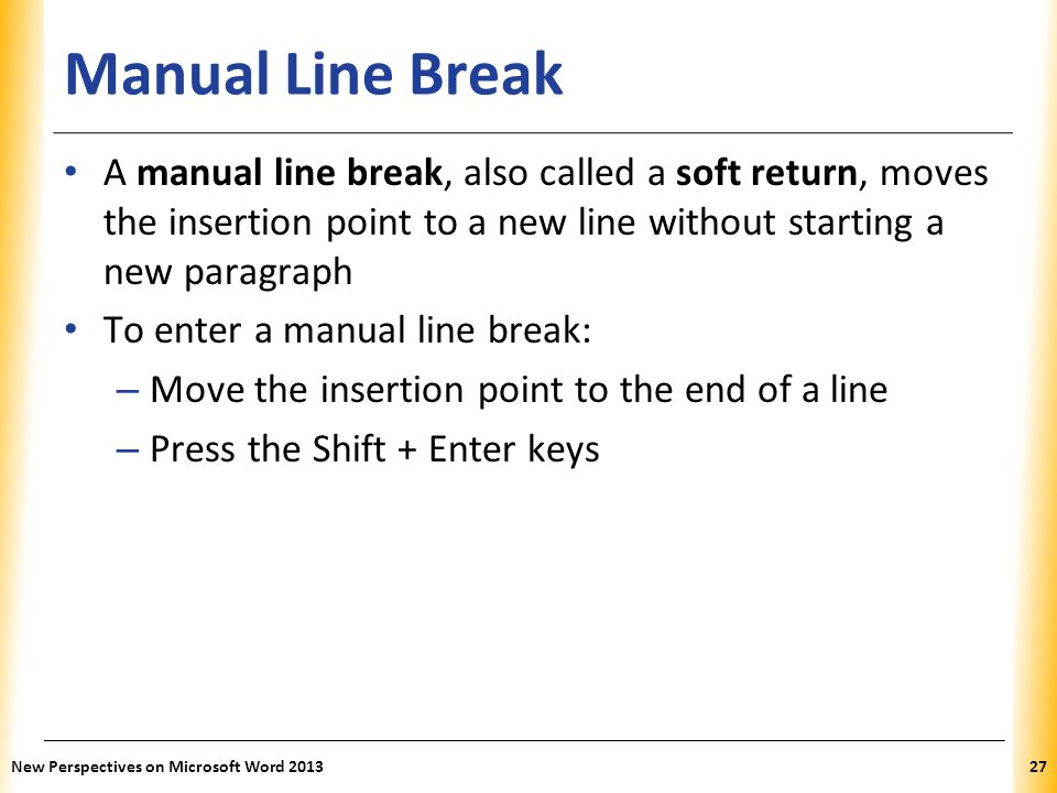 Manual Line Break A manual line break, also called a soft return, moves the insertion point to a new line without starting a new paragraph.