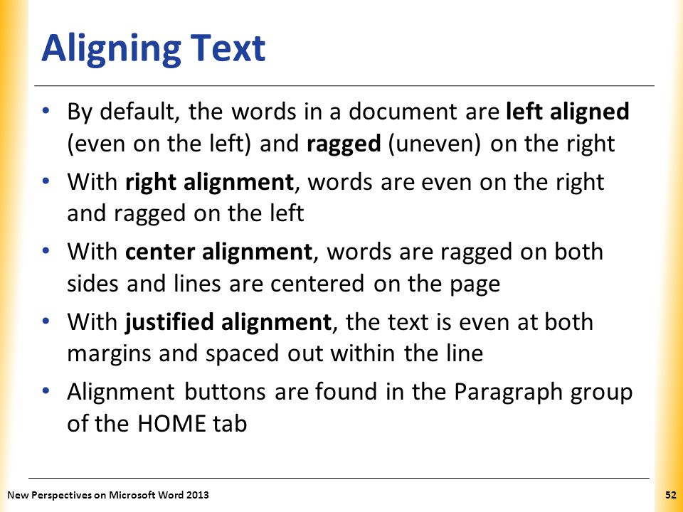 Aligning Text By default, the words in a document are left aligned (even on the left) and ragged (uneven) on the right.
