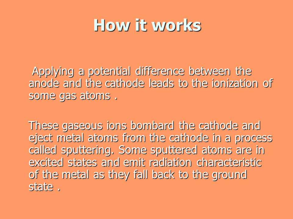 How it works Applying a potential difference between the anode and the cathode leads to the ionization of some gas atoms .