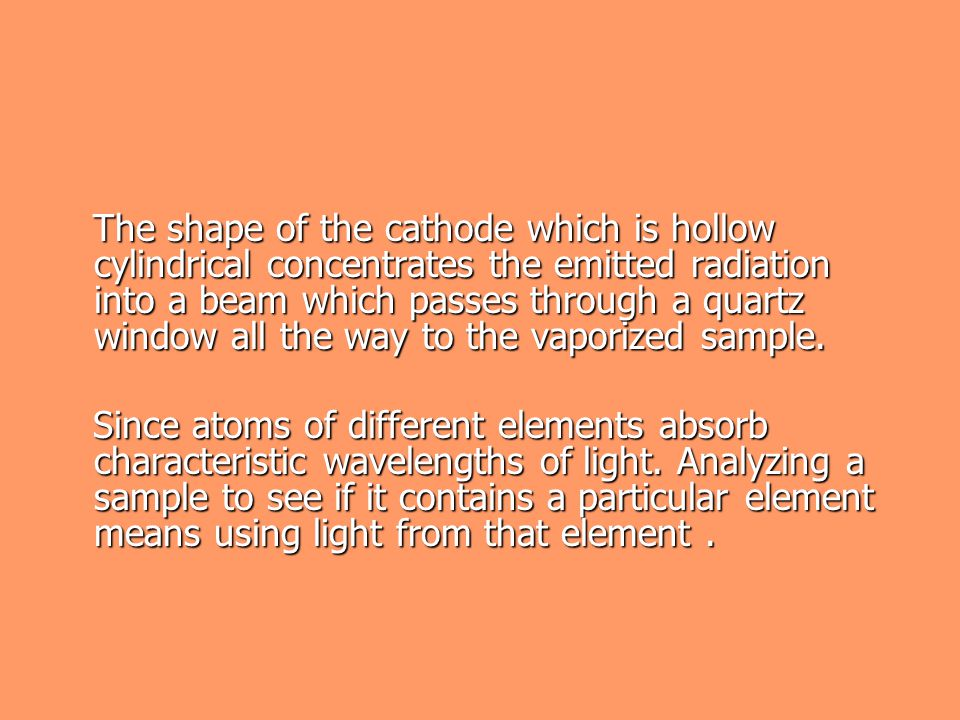 The shape of the cathode which is hollow cylindrical concentrates the emitted radiation into a beam which passes through a quartz window all the way to the vaporized sample.