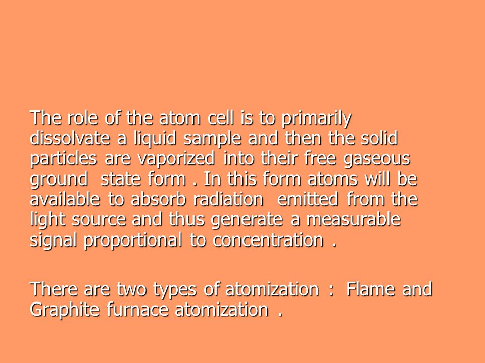 The role of the atom cell is to primarily dissolvate a liquid sample and then the solid particles are vaporized into their free gaseous ground state form . In this form atoms will be available to absorb radiation emitted from the light source and thus generate a measurable signal proportional to concentration .