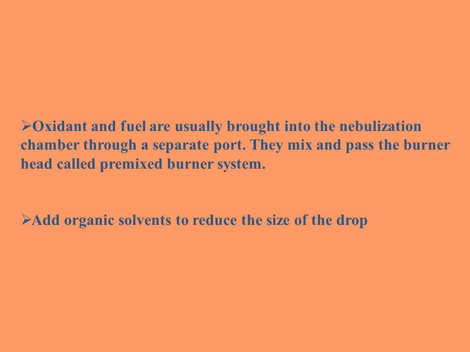 Oxidant and fuel are usually brought into the nebulization chamber through a separate port. They mix and pass the burner head called premixed burner system.