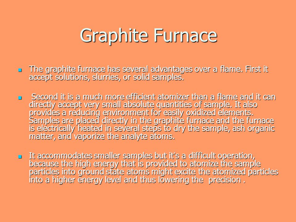 Graphite Furnace The graphite furnace has several advantages over a flame. First it accept solutions, slurries, or solid samples.