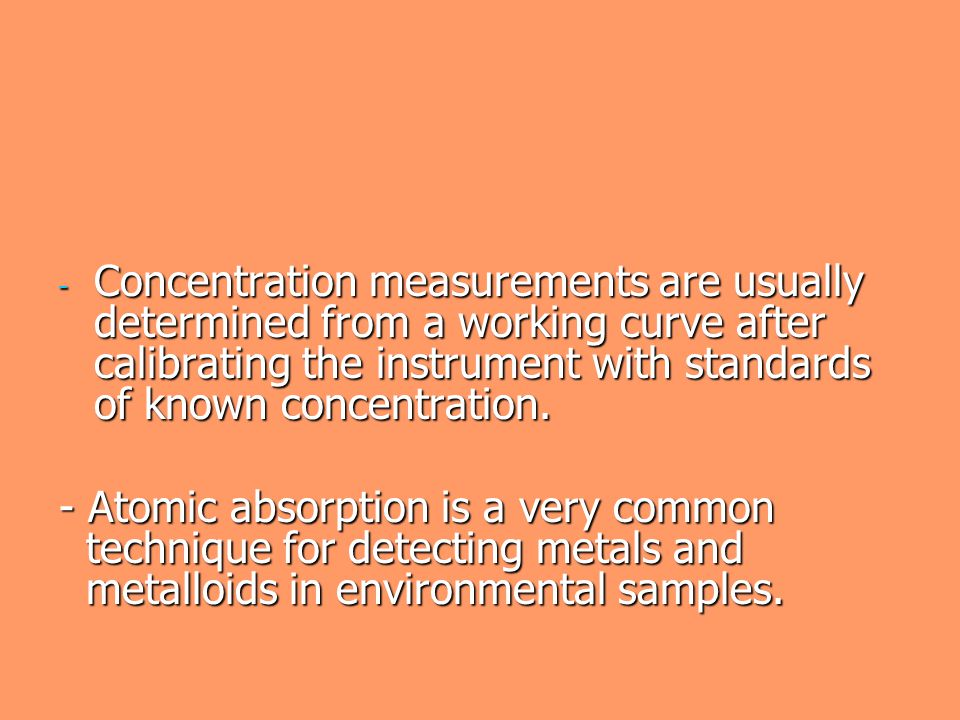 Concentration measurements are usually determined from a working curve after calibrating the instrument with standards of known concentration.