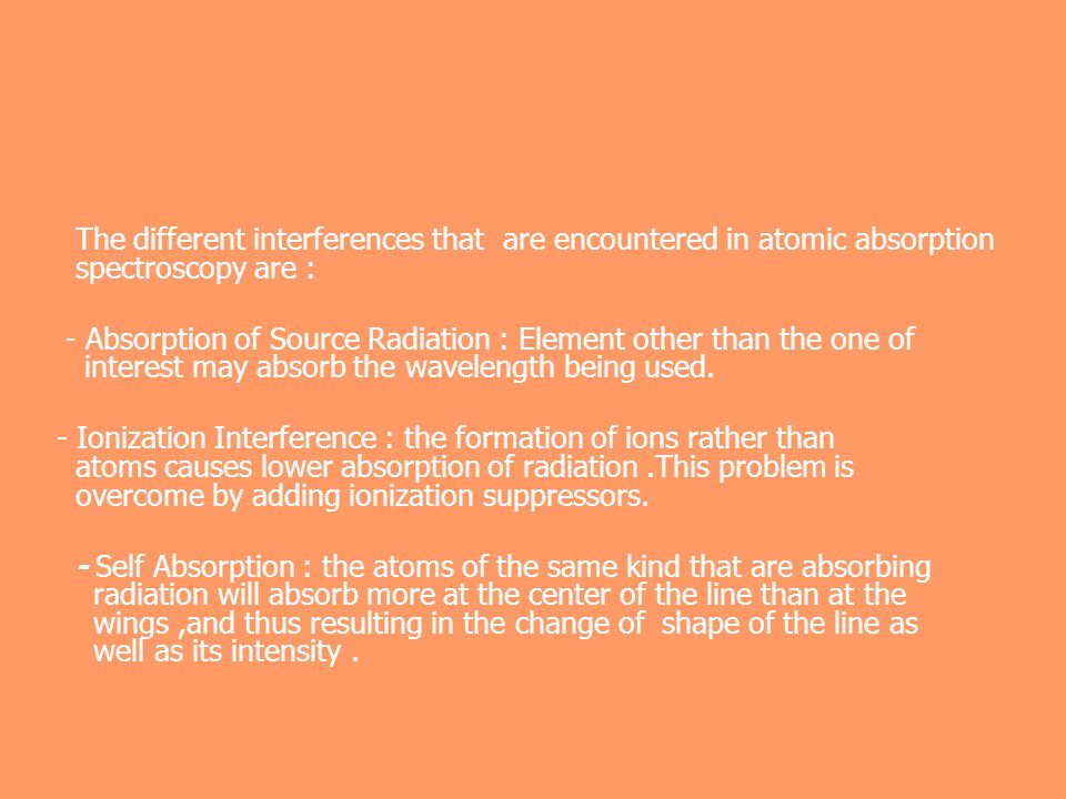The different interferences that are encountered in atomic absorption spectroscopy are :