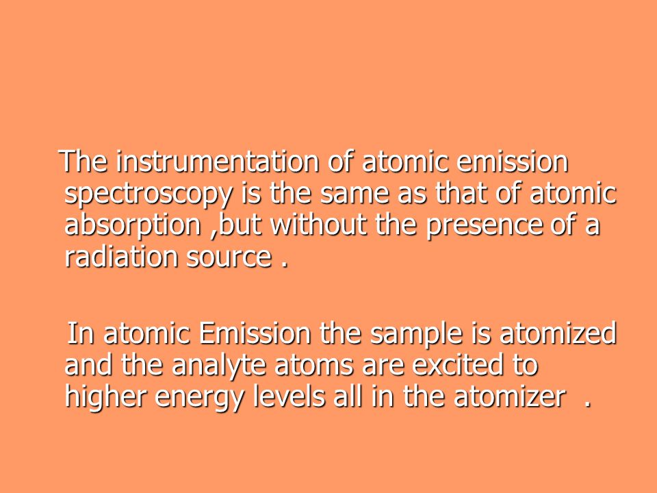 The instrumentation of atomic emission spectroscopy is the same as that of atomic absorption ,but without the presence of a radiation source .
