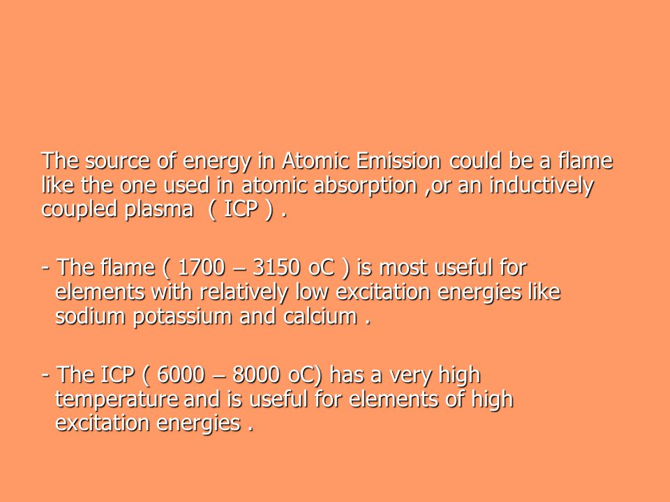 The source of energy in Atomic Emission could be a flame like the one used in atomic absorption ,or an inductively coupled plasma ( ICP ) .