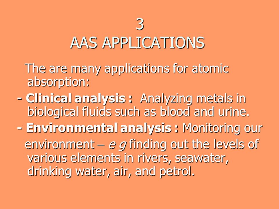 3 AAS APPLICATIONS The are many applications for atomic absorption: