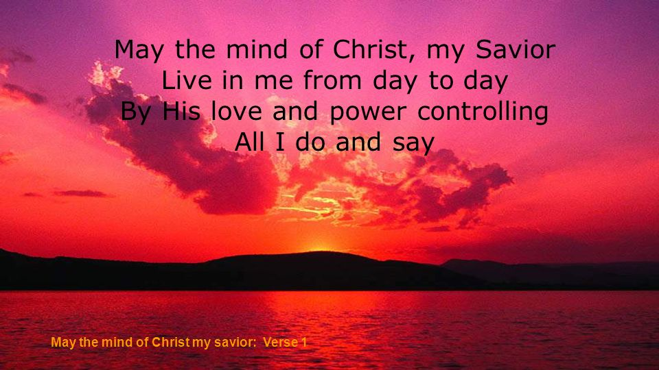 May the mind of Christ, my Savior Live in me from day to day