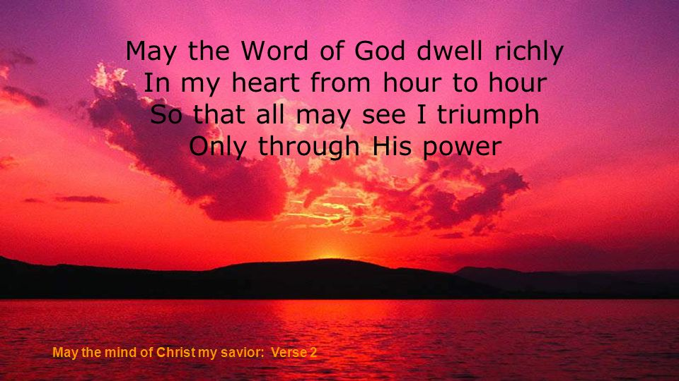 May the Word of God dwell richly In my heart from hour to hour