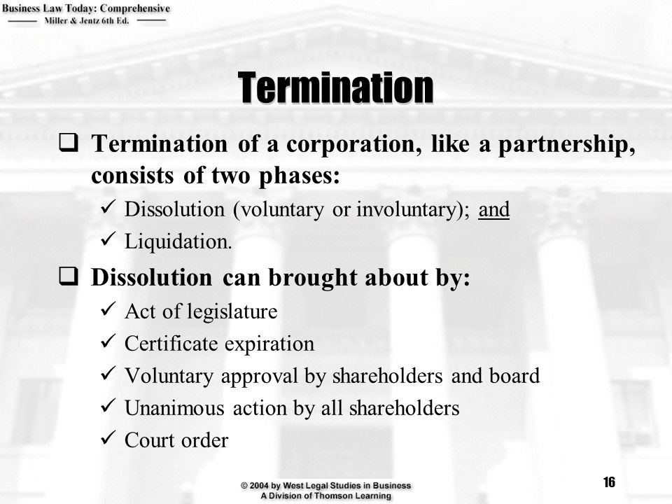 Termination Termination of a corporation, like a partnership, consists of two phases: Dissolution (voluntary or involuntary); and.