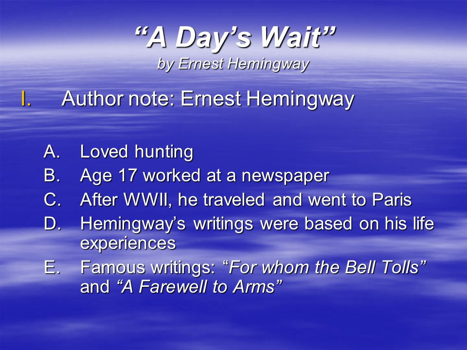 a day s wait by ernest hemingway Before reading 466 a day's wait short story by ernest hemingway key idea whether from an injury or a broken heart, everyone suffers at times some people try hard to keep their pain to.