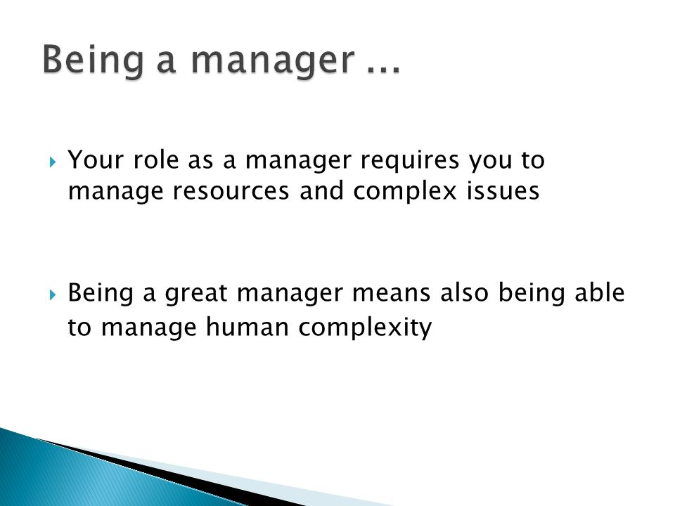Being a manager ... Your role as a manager requires you to manage resources and complex issues. Being a great manager means also being able.