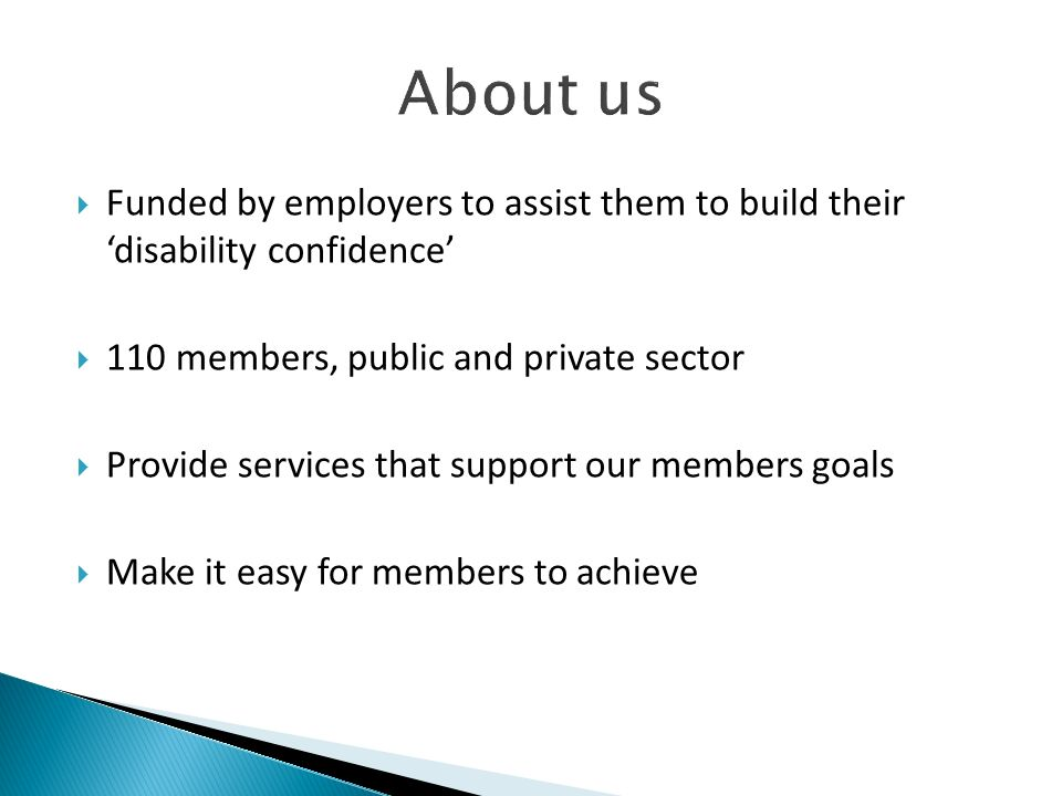 About us Funded by employers to assist them to build their 'disability confidence' 110 members, public and private sector.