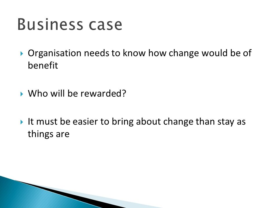 Business case Organisation needs to know how change would be of benefit. Who will be rewarded