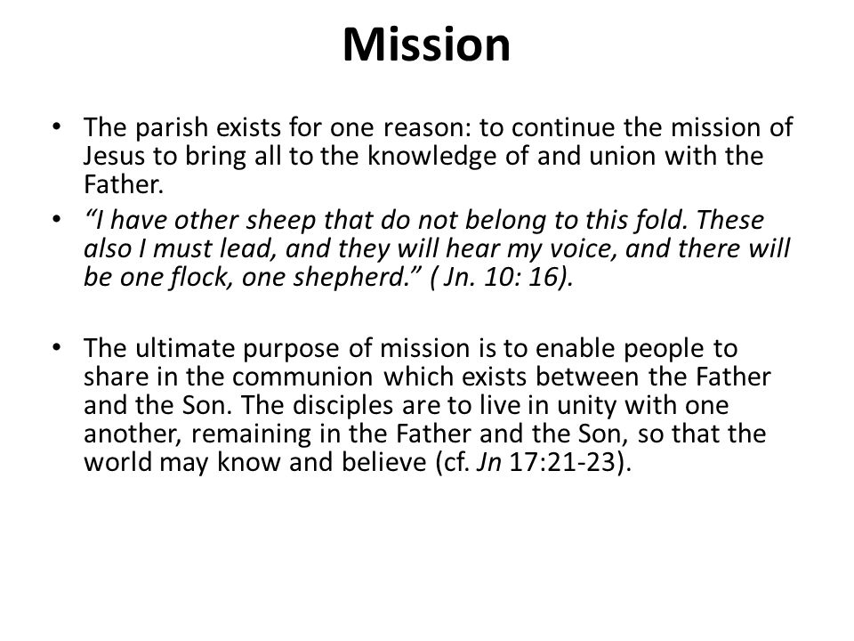 Mission The parish exists for one reason: to continue the mission of Jesus to bring all to the knowledge of and union with the Father.