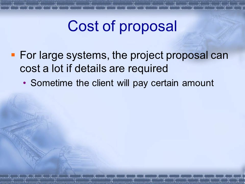 Cost of proposal For large systems, the project proposal can cost a lot if details are required.