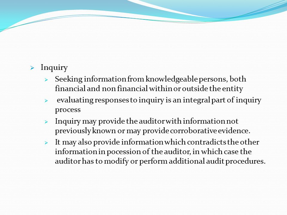 Inquiry Seeking information from knowledgeable persons, both financial and non financial within or outside the entity.