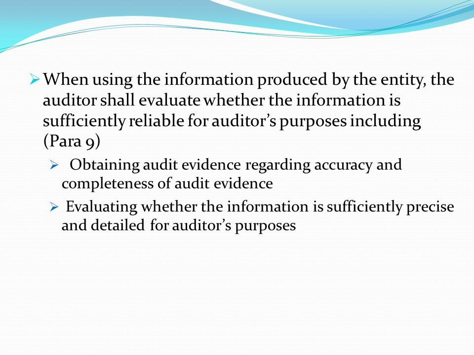 When using the information produced by the entity, the auditor shall evaluate whether the information is sufficiently reliable for auditor's purposes including (Para 9)