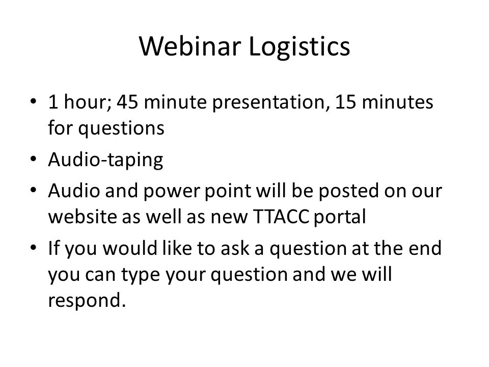 Webinar Logistics 1 hour; 45 minute presentation, 15 minutes for questions. Audio-taping.
