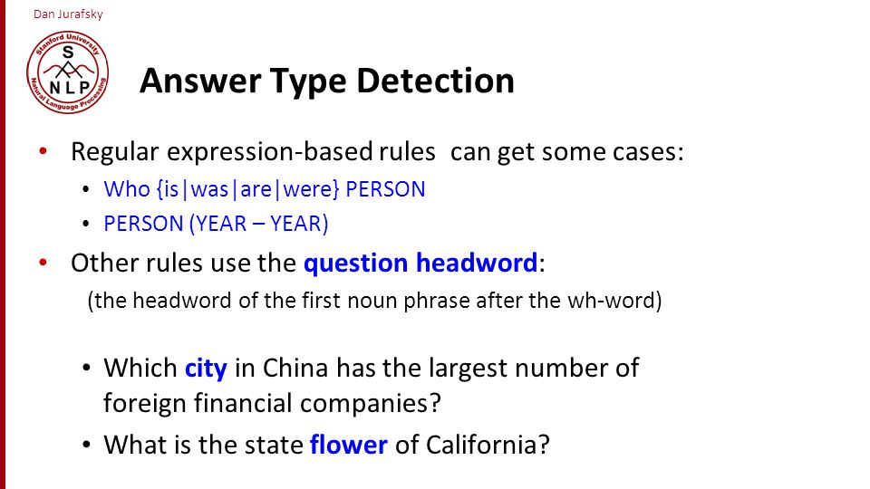 Answer Type Detection Regular expression-based rules can get some cases: Who {is|was|are|were} PERSON.