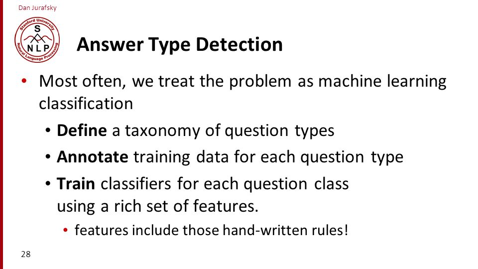 Answer Type Detection Most often, we treat the problem as machine learning classification. Define a taxonomy of question types.