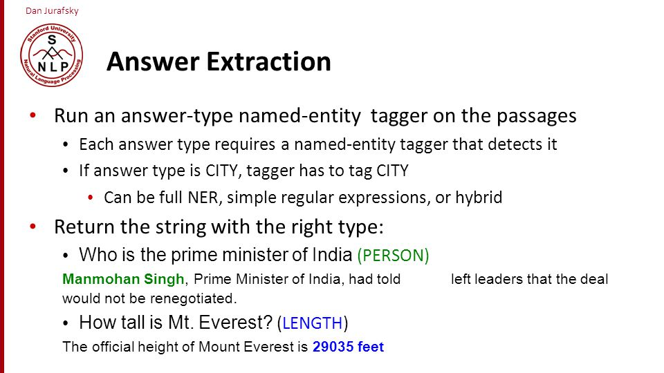 Answer Extraction Run an answer-type named-entity tagger on the passages. Each answer type requires a named-entity tagger that detects it.