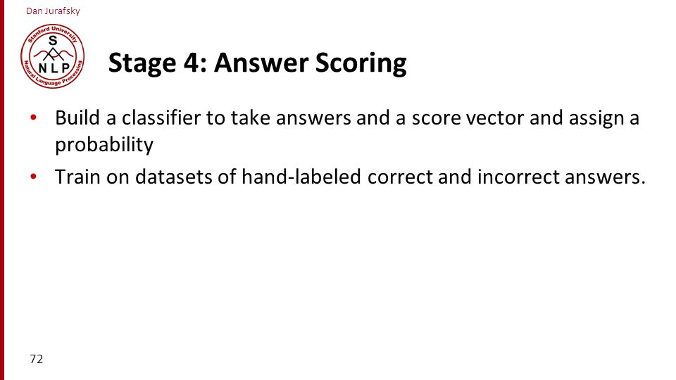 Stage 4: Answer Scoring Build a classifier to take answers and a score vector and assign a probability.