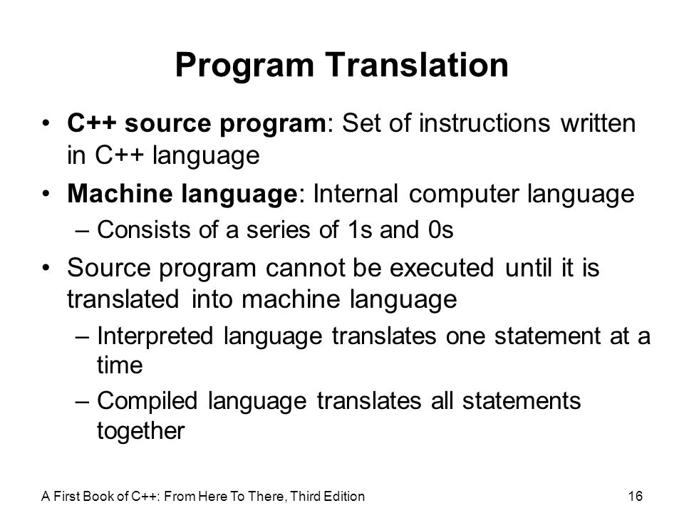 Program Translation C++ source program: Set of instructions written in C++ language. Machine language: Internal computer language.
