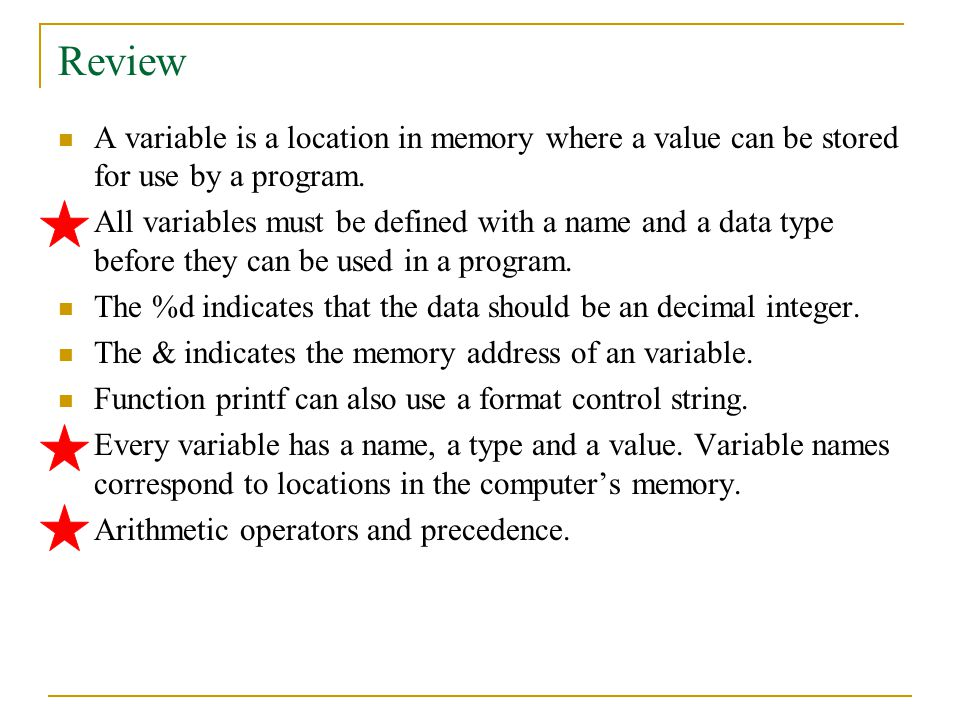 Review A variable is a location in memory where a value can be stored for use by a program.