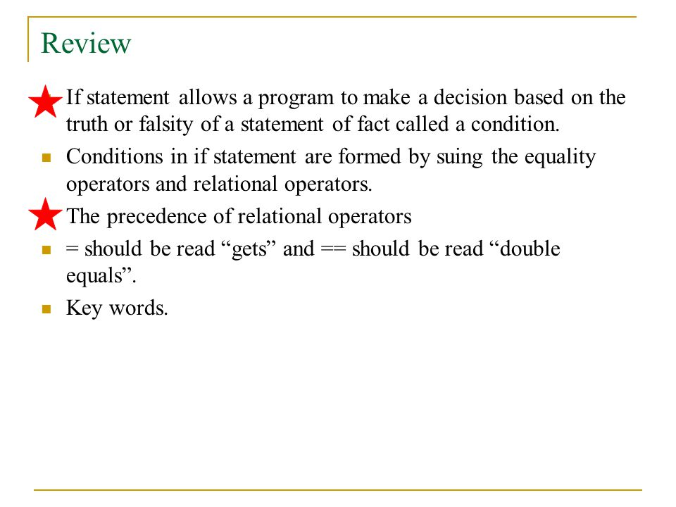 Review If statement allows a program to make a decision based on the truth or falsity of a statement of fact called a condition.