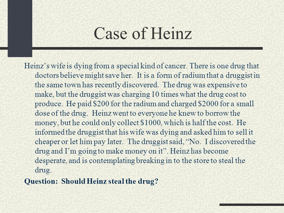should heinz steal the drug Moral development heinz's dilemma is a frequently used example in many ethics and morality classes so heinz got desperate and broke into the man's laboratory to steal the drug for his wife should heinz have broken into the laboratory to steal the drug for his wife why or why not.