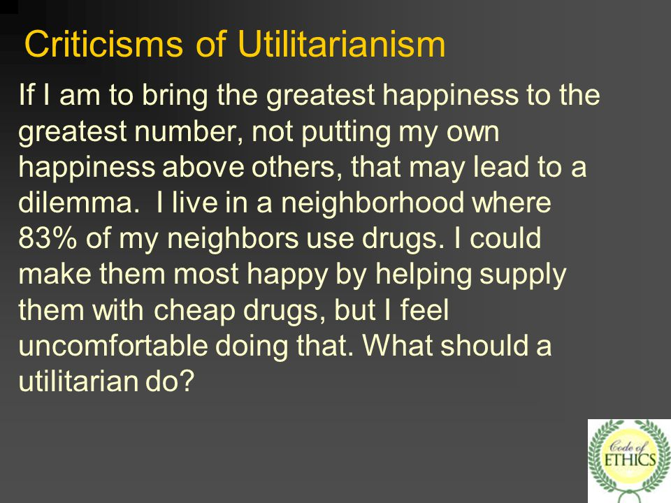 criticisms of utilitarianism Utilitarianism: utilitarianism,  criticisms one such criticism is that, although the widespread practice of lying and stealing would have bad consequences .